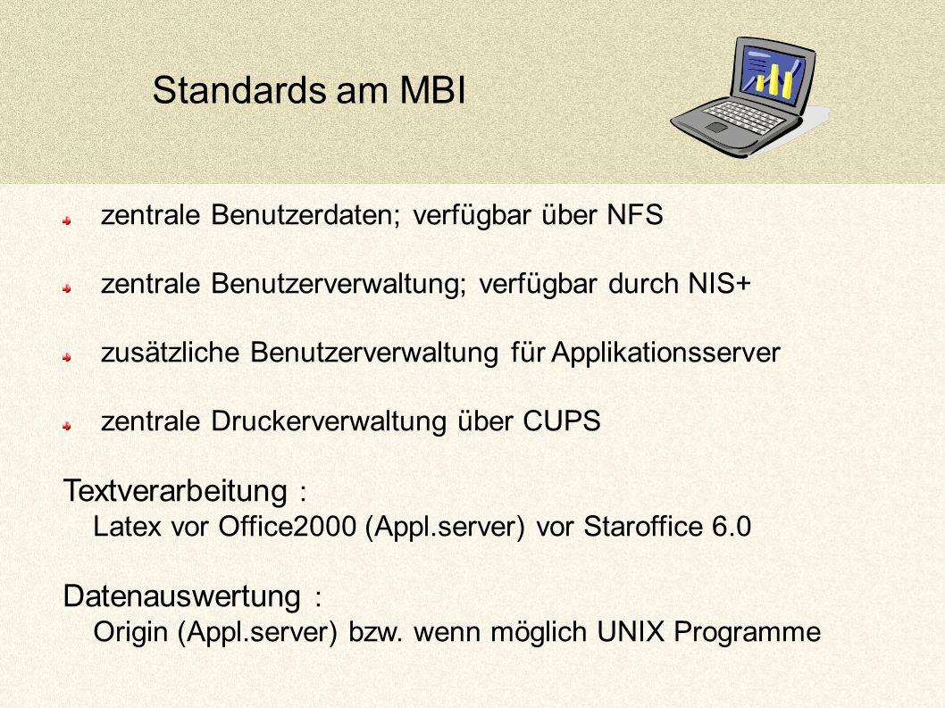 Standards am MBI zentrale Benutzerdaten; verfügbar über NFS zentrale Benutzerverwaltung; verfügbar durch NIS+ zusätzliche Benutzerverwaltung für Applikationsserver zentrale Druckerverwaltung über CUPS Textverarbeitung : Latex vor Office2000 (Appl.server) vor Staroffice 6.0 Datenauswertung : Origin (Appl.server) bzw.