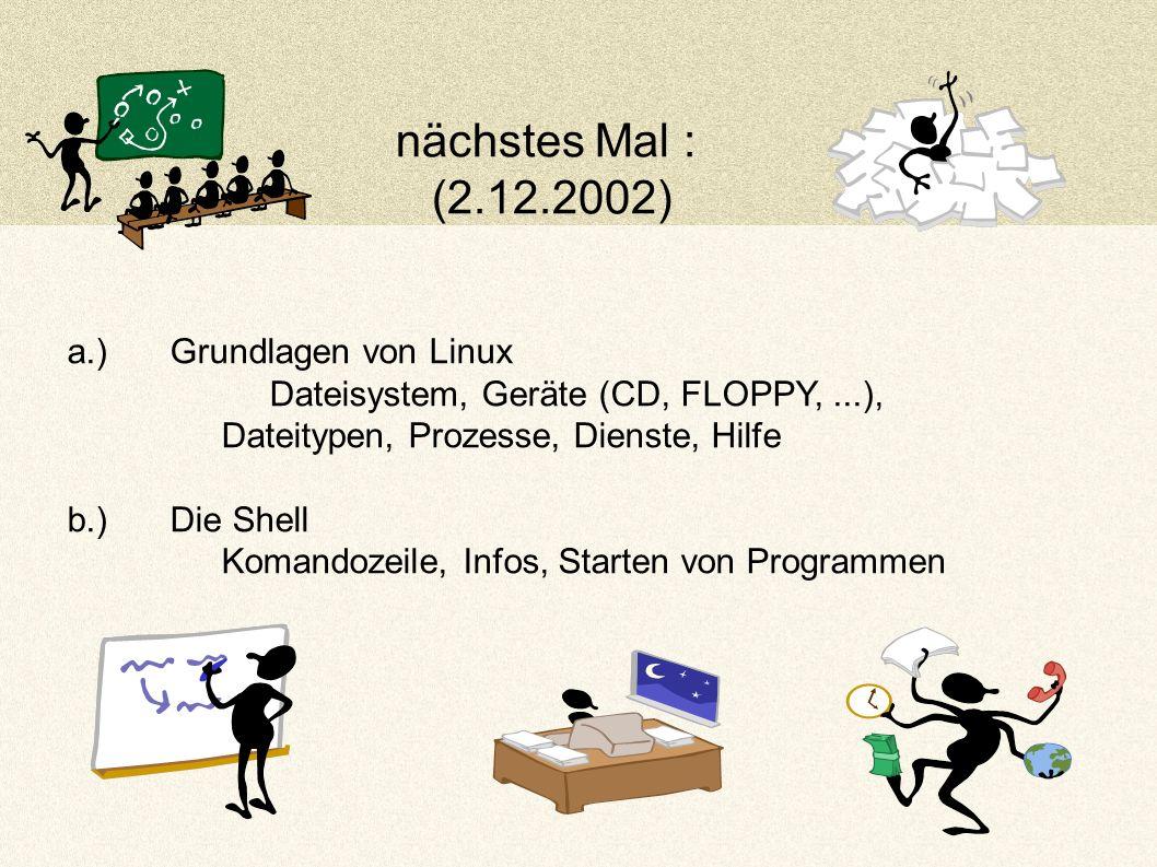 nächstes Mal : (2.12.2002) a.)Grundlagen von Linux Dateisystem, Geräte (CD, FLOPPY,...), Dateitypen, Prozesse, Dienste, Hilfe b.)Die Shell Komandozeile, Infos, Starten von Programmen