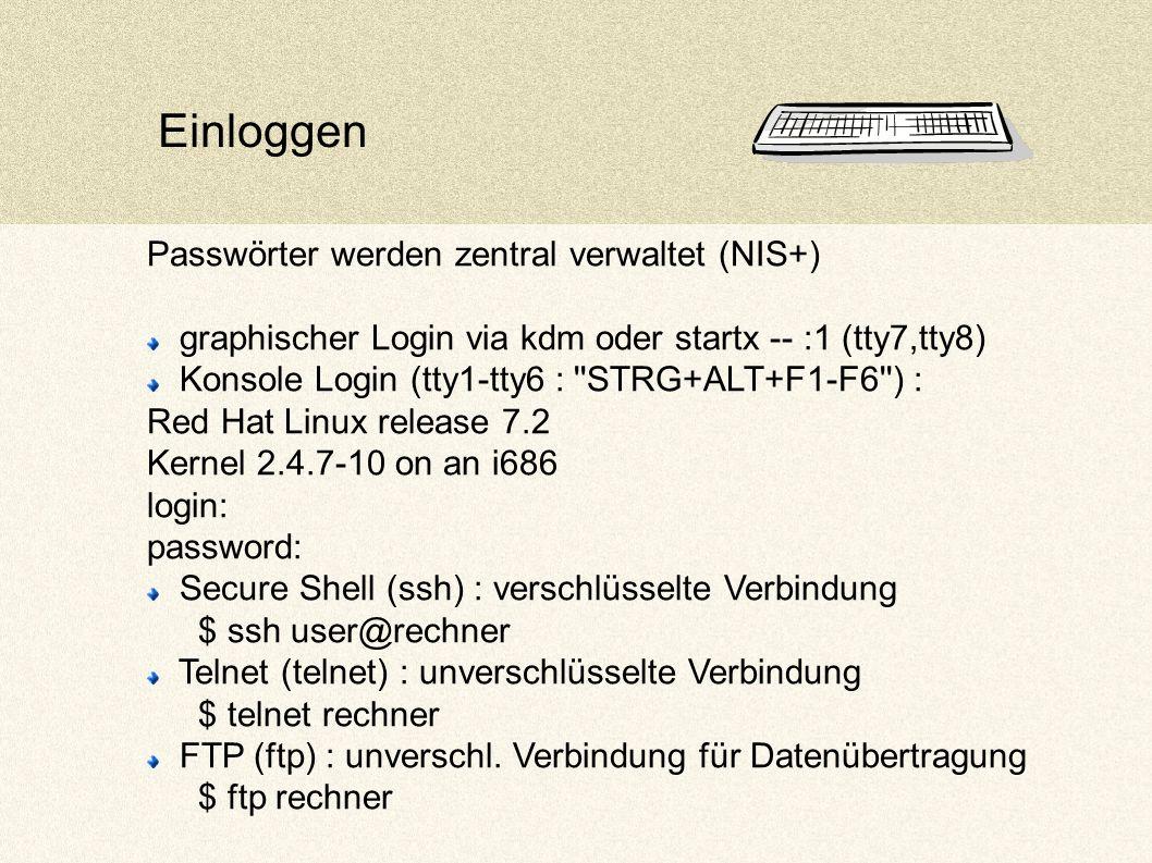 Einloggen Passwörter werden zentral verwaltet (NIS+) graphischer Login via kdm oder startx -- :1 (tty7,tty8) Konsole Login (tty1-tty6 : STRG+ALT+F1-F6 ) : Red Hat Linux release 7.2 Kernel 2.4.7-10 on an i686 login: password: Secure Shell (ssh) : verschlüsselte Verbindung $ ssh user@rechner Telnet (telnet) : unverschlüsselte Verbindung $ telnet rechner FTP (ftp) : unverschl.
