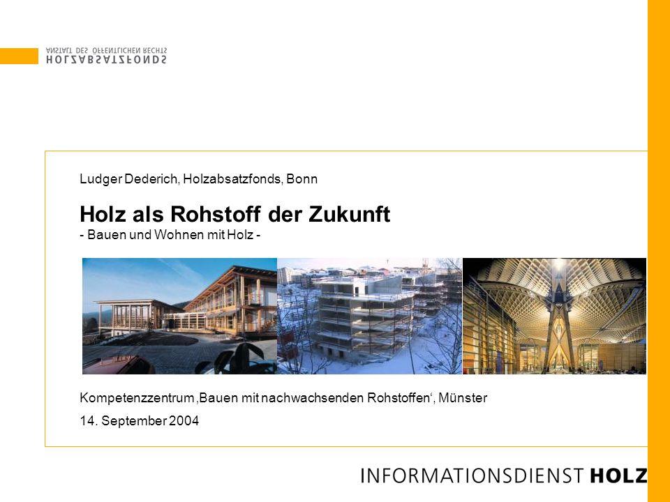 Ludger Dederich, Holzabsatzfonds, Bonn Holz als Rohstoff der Zukunft - Bauen und Wohnen mit Holz - Kompetenzzentrum Bauen mit nachwachsenden Rohstoffe