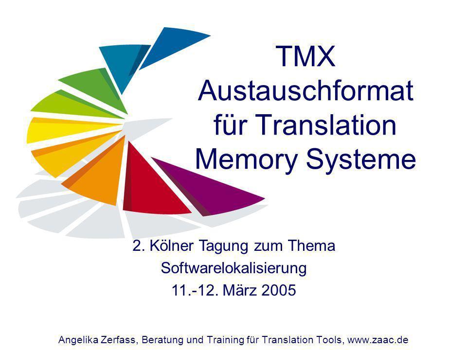 TMX Austauschformat für Translation Memory Systeme Angelika Zerfass, Beratung und Training für Translation Tools, www.zaac.de 2. Kölner Tagung zum The