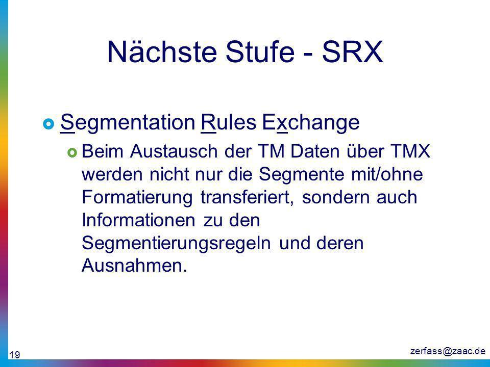 zerfass@zaac.de 19 Nächste Stufe - SRX Segmentation Rules Exchange Beim Austausch der TM Daten über TMX werden nicht nur die Segmente mit/ohne Formati