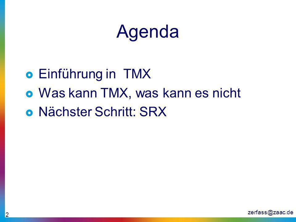zerfass@zaac.de 3 Was ist TMX Translation Memory Exchange Format Eine XML Darstellung der Inhalte eines TMs (Translation Memory) Header Body <header creationtool=Déjà Vu creationtoolversion=4 datatype= PlainText segtype= sentence adminlang= en-us srclang= en-us o-tmf= DVMDB > Déjà Vu, Transit, Trados, SDLX Version / Build Nummer des Tools HTML, SGML, RTF, Interleaf, Java… Segmentierung Standardsprache für Elemente wie Sprache des Ausgangstextes Originalformat des TM Systems (DVMDB – Déjà Vu database…)