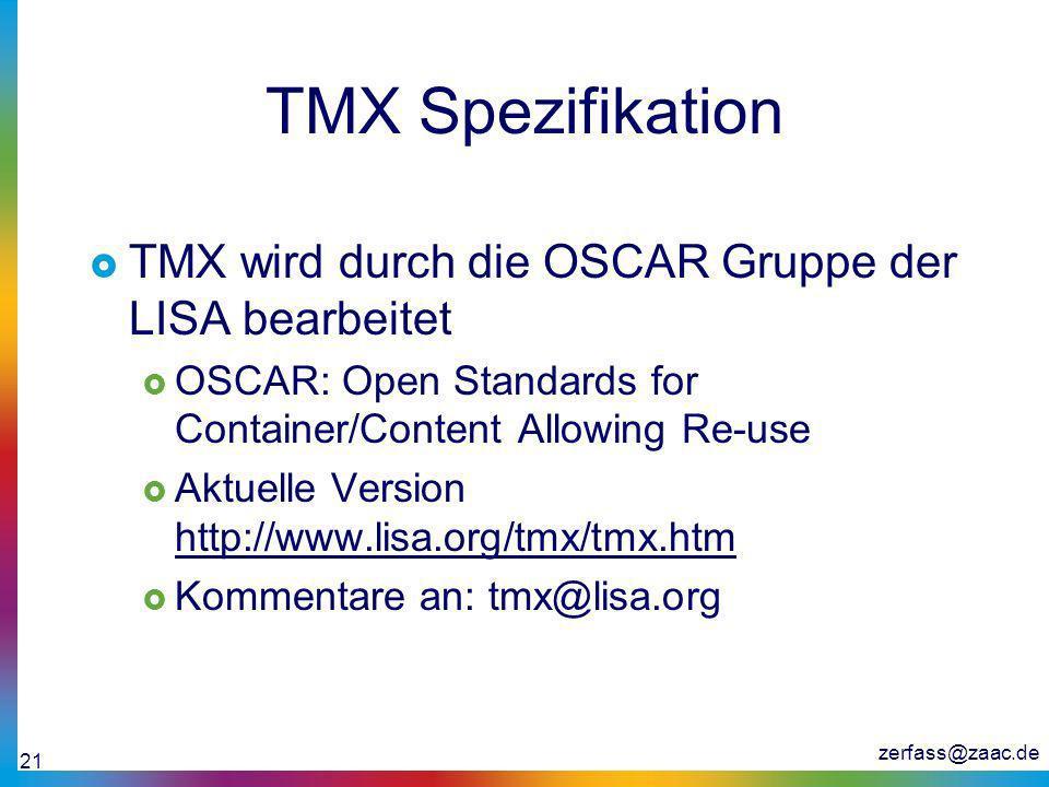 zerfass@zaac.de 21 TMX Spezifikation TMX wird durch die OSCAR Gruppe der LISA bearbeitet OSCAR: Open Standards for Container/Content Allowing Re-use A
