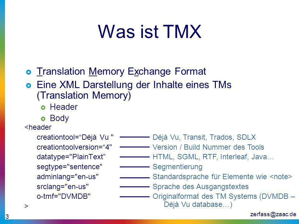 zerfass@zaac.de 3 Was ist TMX Translation Memory Exchange Format Eine XML Darstellung der Inhalte eines TMs (Translation Memory) Header Body <header c
