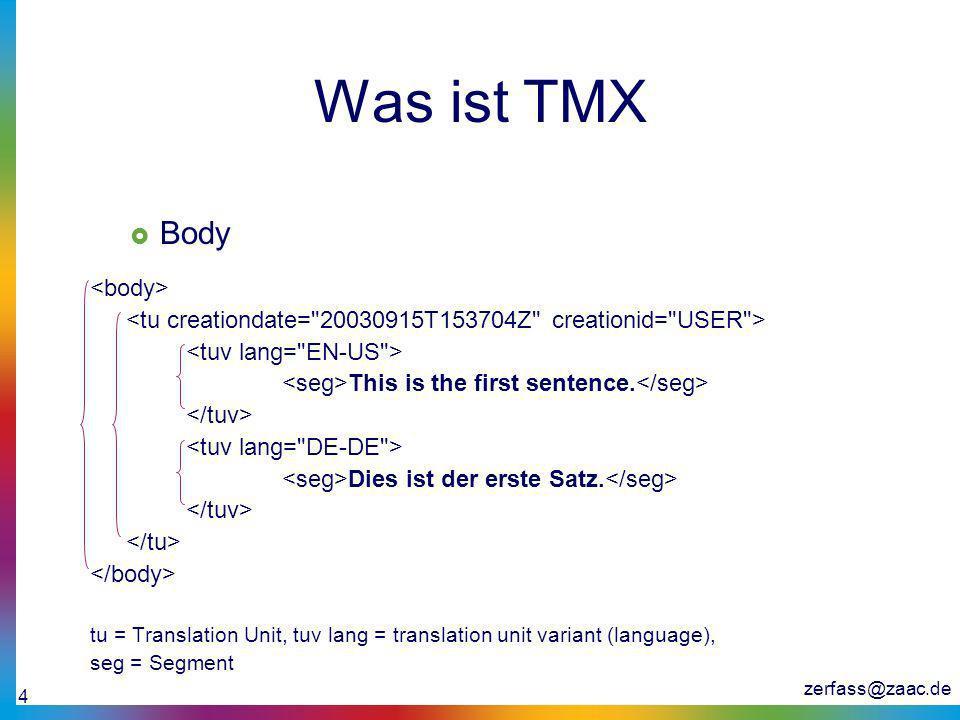 zerfass@zaac.de 4 Was ist TMX Body This is the first sentence. Dies ist der erste Satz. tu = Translation Unit, tuv lang = translation unit variant (la