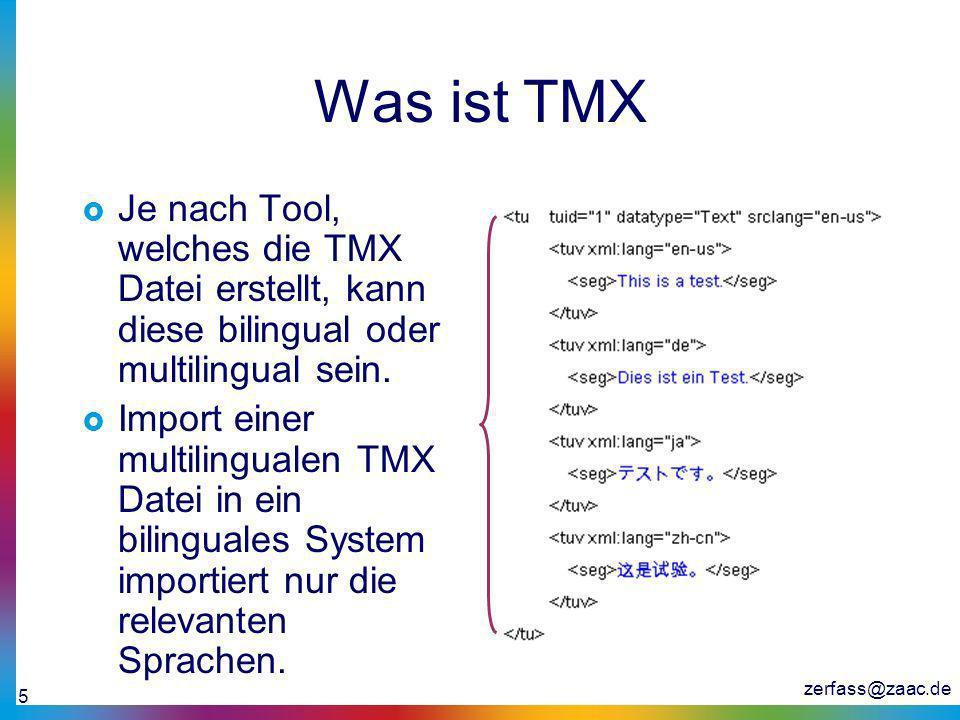 zerfass@zaac.de 5 Was ist TMX Je nach Tool, welches die TMX Datei erstellt, kann diese bilingual oder multilingual sein. Import einer multilingualen T