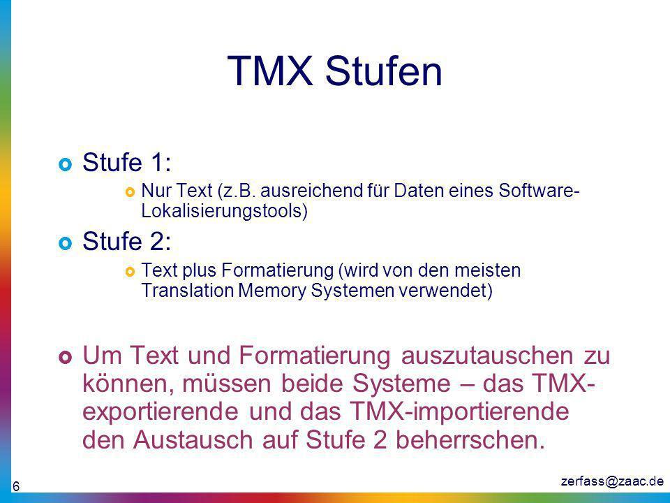 zerfass@zaac.de 6 TMX Stufen Stufe 1: Nur Text (z.B. ausreichend für Daten eines Software- Lokalisierungstools) Stufe 2: Text plus Formatierung (wird