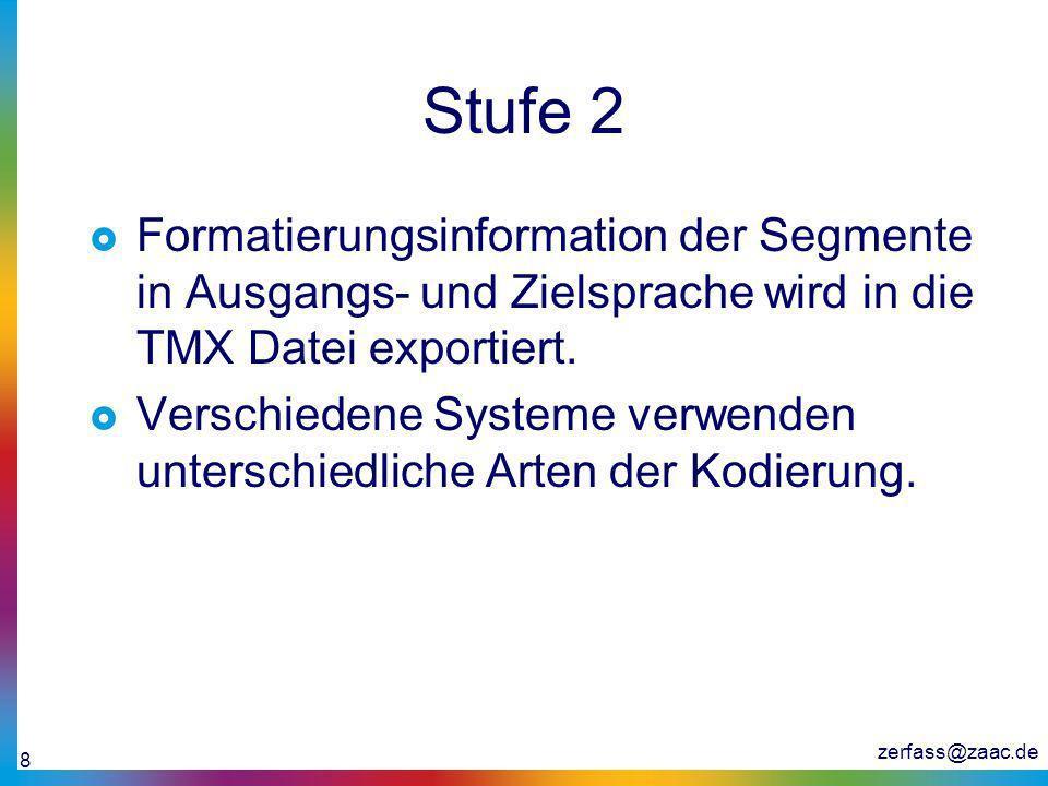 zerfass@zaac.de 8 Stufe 2 Formatierungsinformation der Segmente in Ausgangs- und Zielsprache wird in die TMX Datei exportiert. Verschiedene Systeme ve