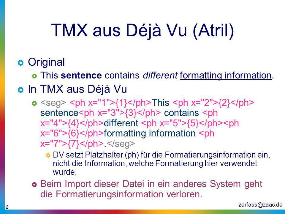 zerfass@zaac.de 9 TMX aus Déjà Vu (Atril) Original This sentence contains different formatting information. In TMX aus Déjà Vu {1} This {2} sentence {