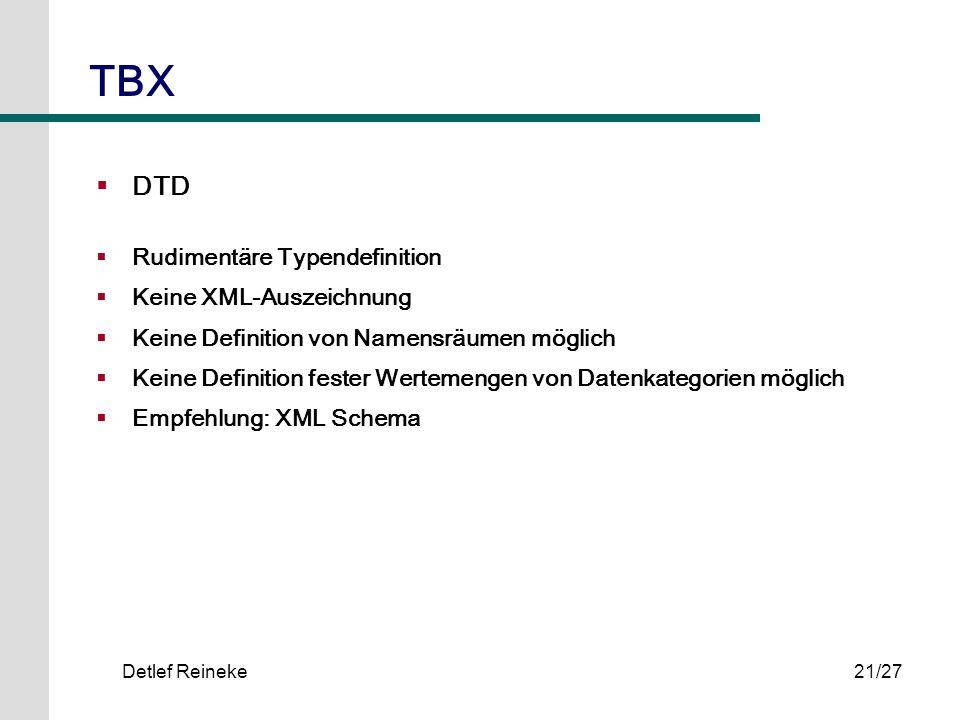 Detlef Reineke21/27 TBX DTD Rudimentäre Typendefinition Keine XML-Auszeichnung Keine Definition von Namensräumen möglich Keine Definition fester Werte