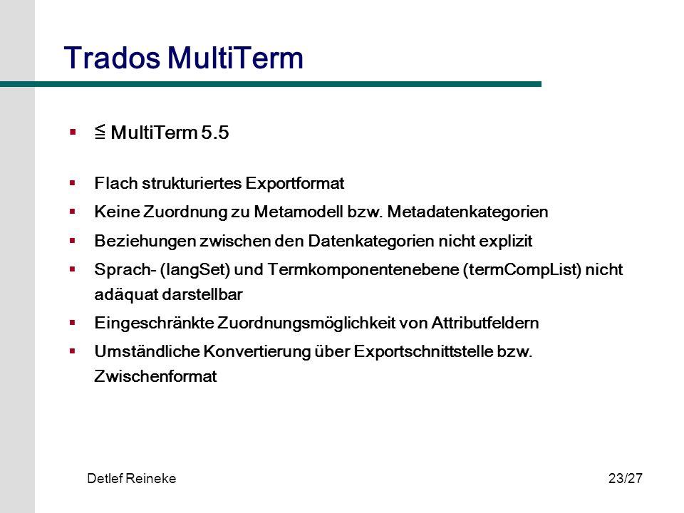 Detlef Reineke23/27 Trados MultiTerm MultiTerm 5.5 Flach strukturiertes Exportformat Keine Zuordnung zu Metamodell bzw. Metadatenkategorien Beziehunge