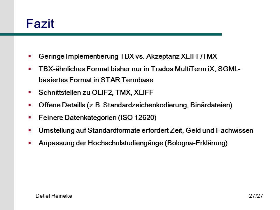 Detlef Reineke27/27 Fazit Geringe Implementierung TBX vs. Akzeptanz XLIFF/TMX TBX-ähnliches Format bisher nur in Trados MultiTerm iX, SGML- basiertes