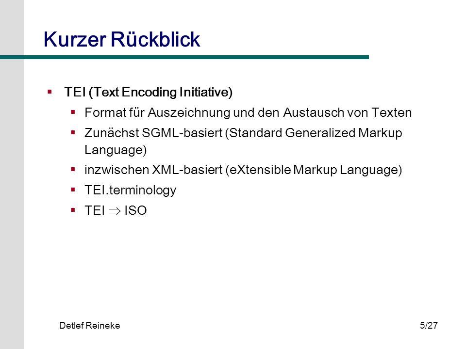 Detlef Reineke5/27 Kurzer Rückblick TEI (Text Encoding Initiative) Format für Auszeichnung und den Austausch von Texten Zunächst SGML-basiert (Standar