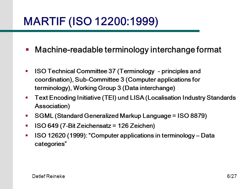 Detlef Reineke7/27 MARTIF Grundstruktur I.Prolog II.Document instance ( ) A.header ( ) B.text 1.front (optional) 2.body a.1 st terminological entry (minimum of one) b.2 nd terminological entry c.etc.