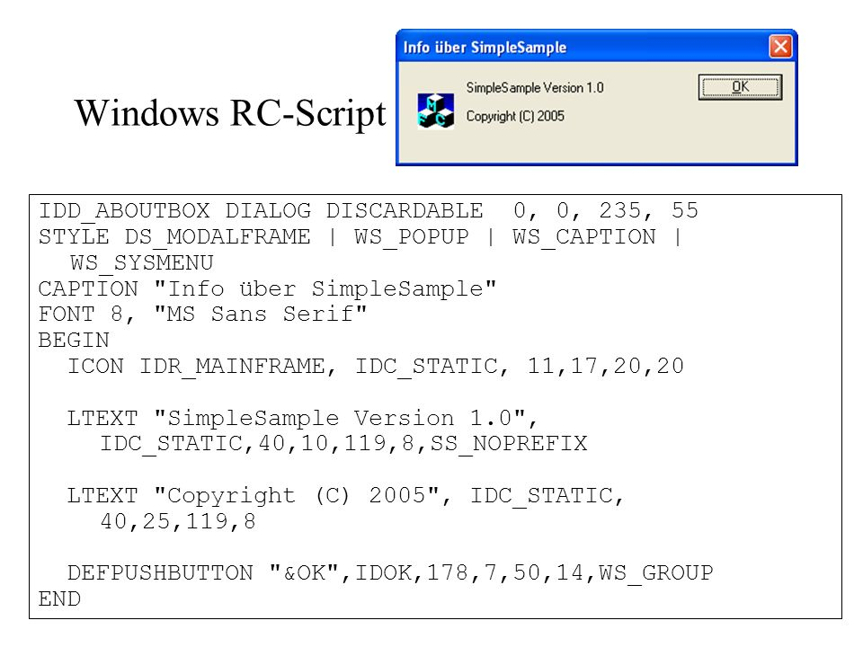 Windows RC-Script IDD_ABOUTBOX DIALOG DISCARDABLE 0, 0, 235, 55 STYLE DS_MODALFRAME | WS_POPUP | WS_CAPTION | WS_SYSMENU CAPTION Info über SimpleSample FONT 8, MS Sans Serif BEGIN ICON IDR_MAINFRAME, IDC_STATIC, 11,17,20,20 LTEXT SimpleSample Version 1.0 , IDC_STATIC,40,10,119,8,SS_NOPREFIX LTEXT Copyright (C) 2005 , IDC_STATIC, 40,25,119,8 DEFPUSHBUTTON &OK ,IDOK,178,7,50,14,WS_GROUP END