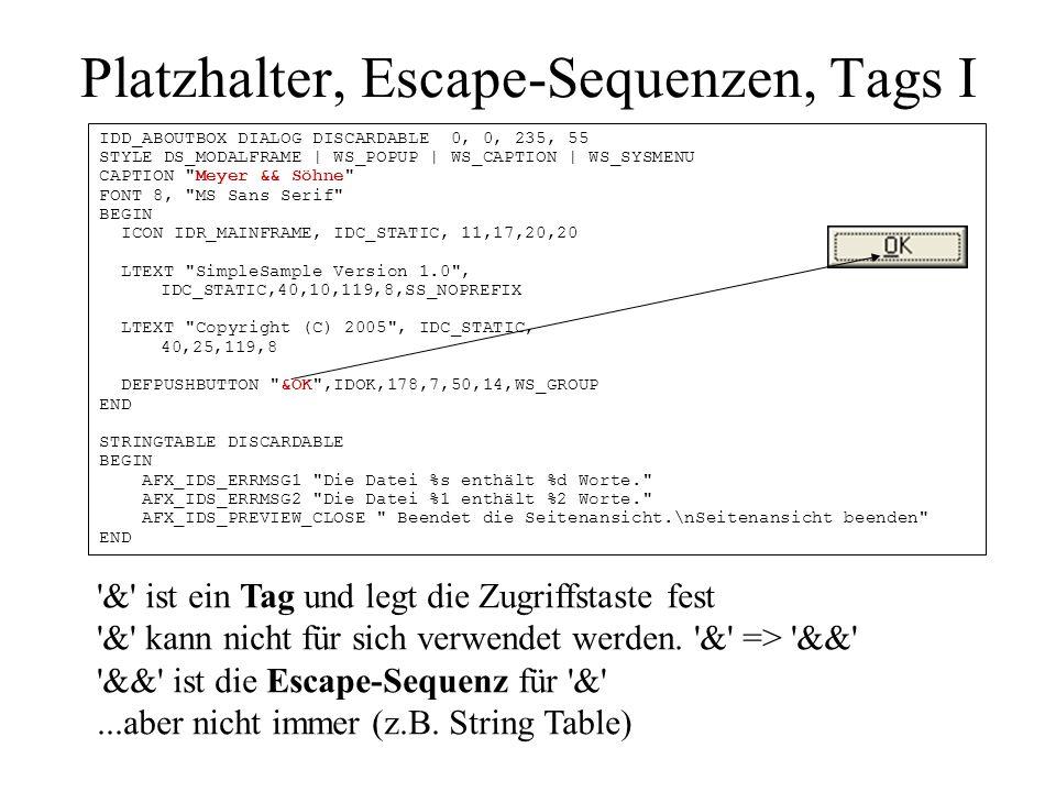 Platzhalter, Escape-Sequenzen, Tags II Platzhalter werden zur Laufzeit durch aktuelle Werte ersetzt %s und %d sind Platzhalter, die in C und C++ verwendet werden und enthalten Informationen über Typ sind aber positionssensitiv Es gibt auch Entwicklungsumgebungen in denen %1, %2 verwendet werden Auch & braucht Escapesequenz && Escapesequenz für Zeilenumbruch: \n und für \ ist \ IDD_ABOUTBOX DIALOG DISCARDABLE 0, 0, 235, 55 STYLE DS_MODALFRAME | WS_POPUP | WS_CAPTION | WS_SYSMENU CAPTION Meyer && Söhne FONT 8, MS Sans Serif BEGIN ICON IDR_MAINFRAME, IDC_STATIC, 11,17,20,20 LTEXT SimpleSample Version 1.0 , IDC_STATIC,40,10,119,8,SS_NOPREFIX LTEXT Copyright (C) 2005 , IDC_STATIC, 40,25,119,8 DEFPUSHBUTTON &OK ,IDOK,178,7,50,14,WS_GROUP END STRINGTABLE DISCARDABLE BEGIN AFX_IDS_ERRMSG1 Die Datei %s enthält %d Worte. AFX_IDS_ERRMSG2 Die Datei %1 enthält %2 Worte. AFX_IDS_PREVIEW_CLOSE Beendet die Seitenansicht.\nSeitenansicht beenden END