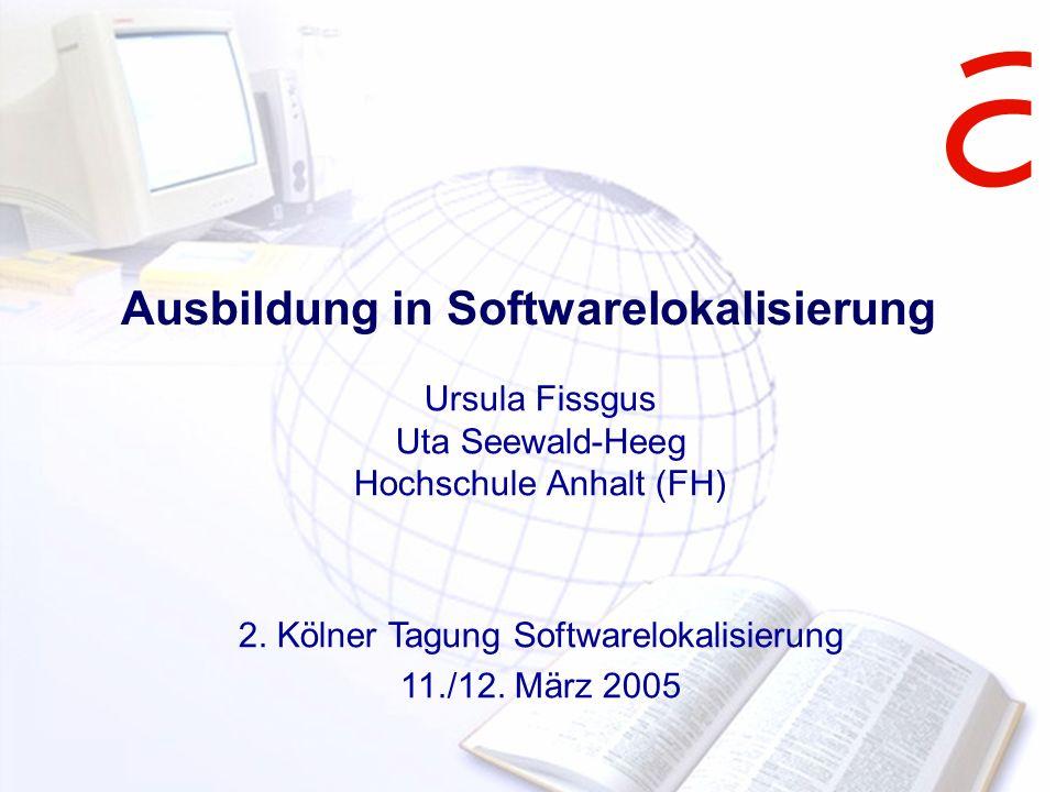 Ausbildung in Softwarelokalisierung Ursula Fissgus Uta Seewald-Heeg Hochschule Anhalt (FH) 2. Kölner Tagung Softwarelokalisierung 11./12. März 2005