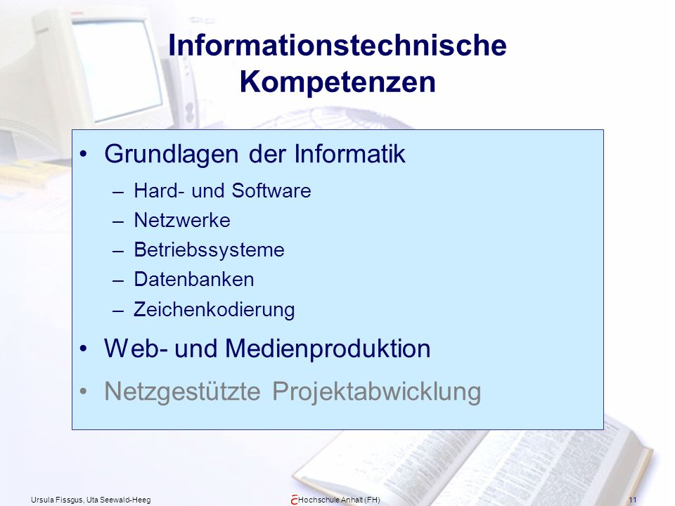 Ursula Fissgus, Uta Seewald-HeegHochschule Anhalt (FH)11 Informationstechnische Kompetenzen Grundlagen der Informatik –Hard- und Software –Netzwerke –