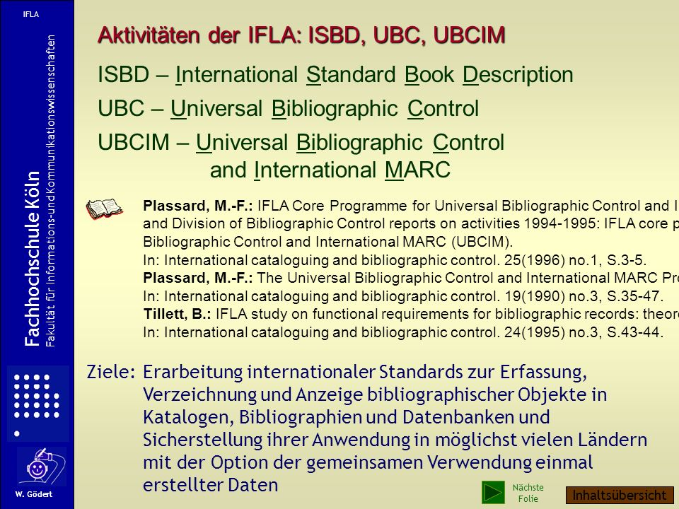 Aktivitäten der IFLA: ISBD, UBC, UBCIM ISBD – International Standard Book Description UBC – Universal Bibliographic Control UBCIM – Universal Bibliographic Control and International MARC Plassard, M.-F.: IFLA Core Programme for Universal Bibliographic Control and International MARC (UBCIM) and Division of Bibliographic Control reports on activities 1994-1995: IFLA core programme for Universal Bibliographic Control and International MARC (UBCIM).