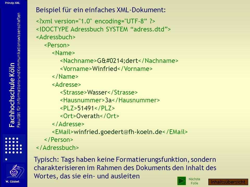 Beispiel für ein einfaches XML-Dokument: GÖdert Winfried Wasser 3a 51491 Overath winfried.goedert@fh-koeln.de Typisch: Tags haben keine Formatierungsfunktion, sondern charakterisieren im Rahmen des Dokuments den Inhalt des Wortes, das sie ein- und ausleiten W.