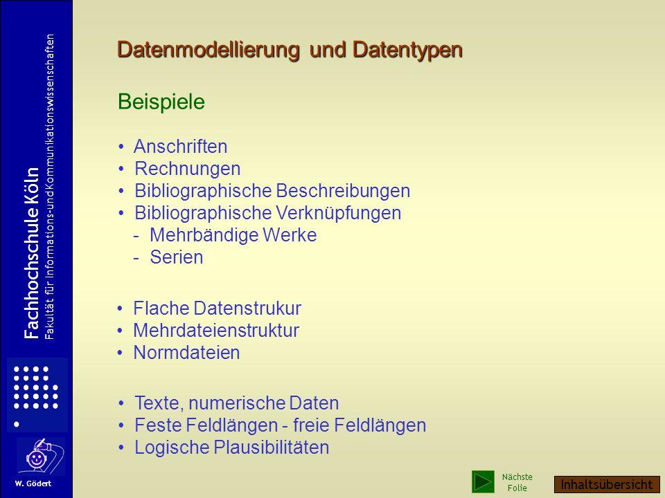 Datenmodellierung und Datentypen Beispiele Anschriften Rechnungen Bibliographische Beschreibungen Bibliographische Verknüpfungen - Mehrbändige Werke - Serien Flache Datenstrukur Mehrdateienstruktur Normdateien Texte, numerische Daten Feste Feldlängen - freie Feldlängen Logische Plausibilitäten Fachhochschule Köln Fakultät für Informations-und Kommunikationswissenschaften W.