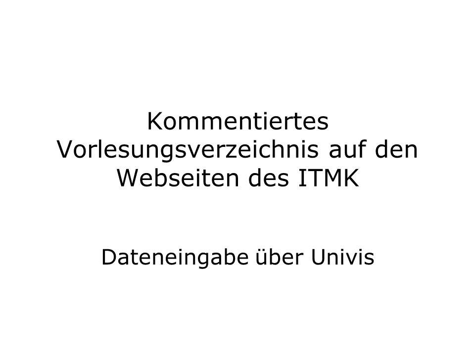 Kommentiertes Vorlesungsverzeichnis auf den Webseiten des ITMK Dateneingabe über Univis