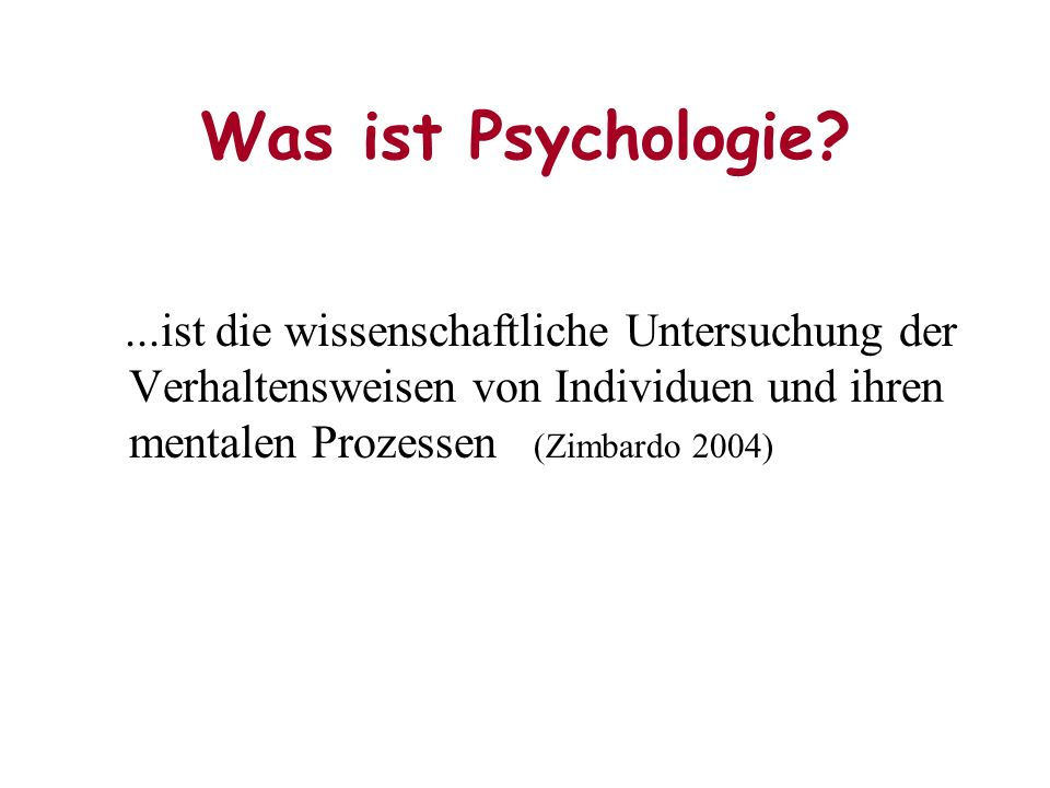 Was ist Psychologie?...ist die wissenschaftliche Untersuchung der Verhaltensweisen von Individuen und ihren mentalen Prozessen (Zimbardo 2004)