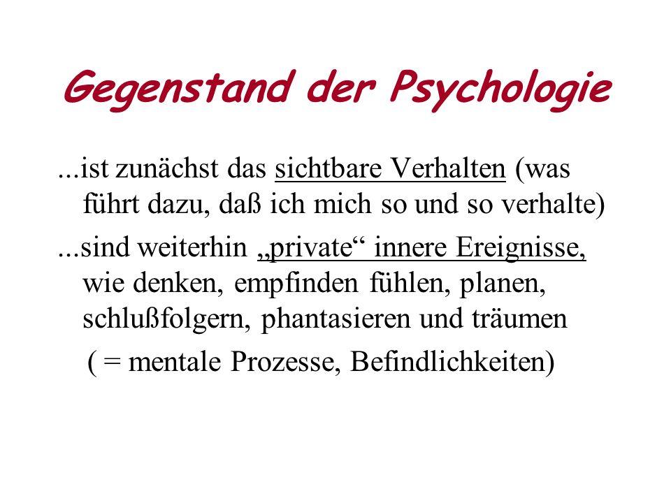 Gegenstand der Psychologie...ist zunächst das sichtbare Verhalten (was führt dazu, daß ich mich so und so verhalte)...sind weiterhin private innere Ereignisse, wie denken, empfinden fühlen, planen, schlußfolgern, phantasieren und träumen ( = mentale Prozesse, Befindlichkeiten)