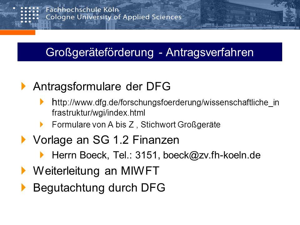 Großgeräteförderung - Antragsverfahren Antragsformulare der DFG h ttp://www.dfg.de/forschungsfoerderung/wissenschaftliche_in frastruktur/wgi/index.html Formulare von A bis Z, Stichwort Großgeräte Vorlage an SG 1.2 Finanzen Herrn Boeck, Tel.: 3151, boeck@zv.fh-koeln.de Weiterleitung an MIWFT Begutachtung durch DFG
