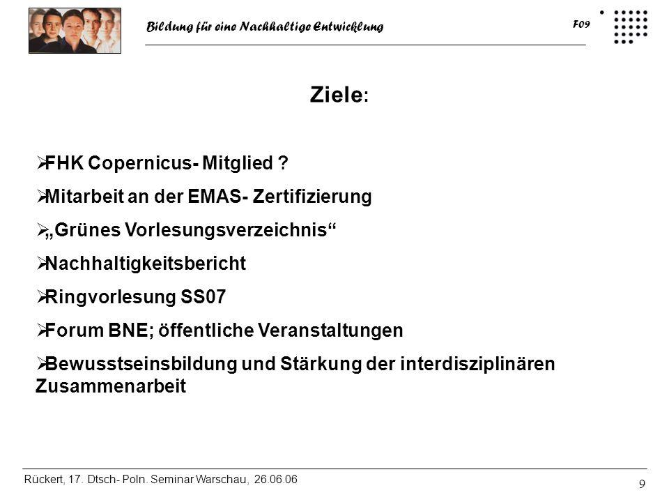 Bildung für eine Nachhaltige Entwicklung Rückert, 17. Dtsch- Poln. Seminar Warschau, 26.06.06 F09 9 Ziele : FHK Copernicus- Mitglied ? Mitarbeit an de