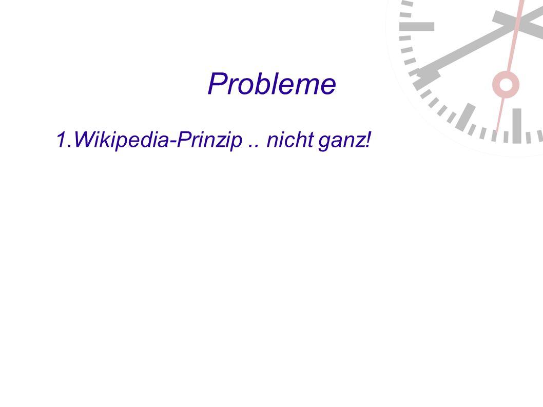 Probleme 1. Wikipedia-Prinzip.. nicht ganz!