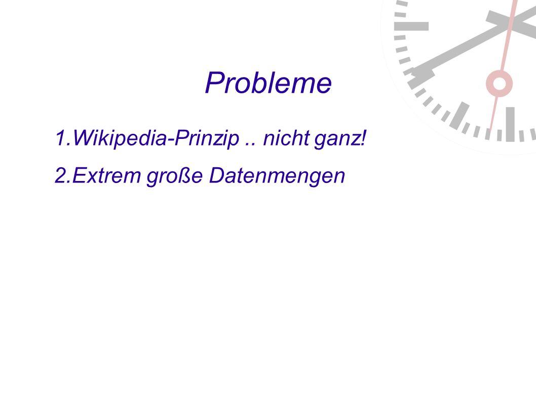 Probleme 1. Wikipedia-Prinzip.. nicht ganz! 2. Extrem große Datenmengen