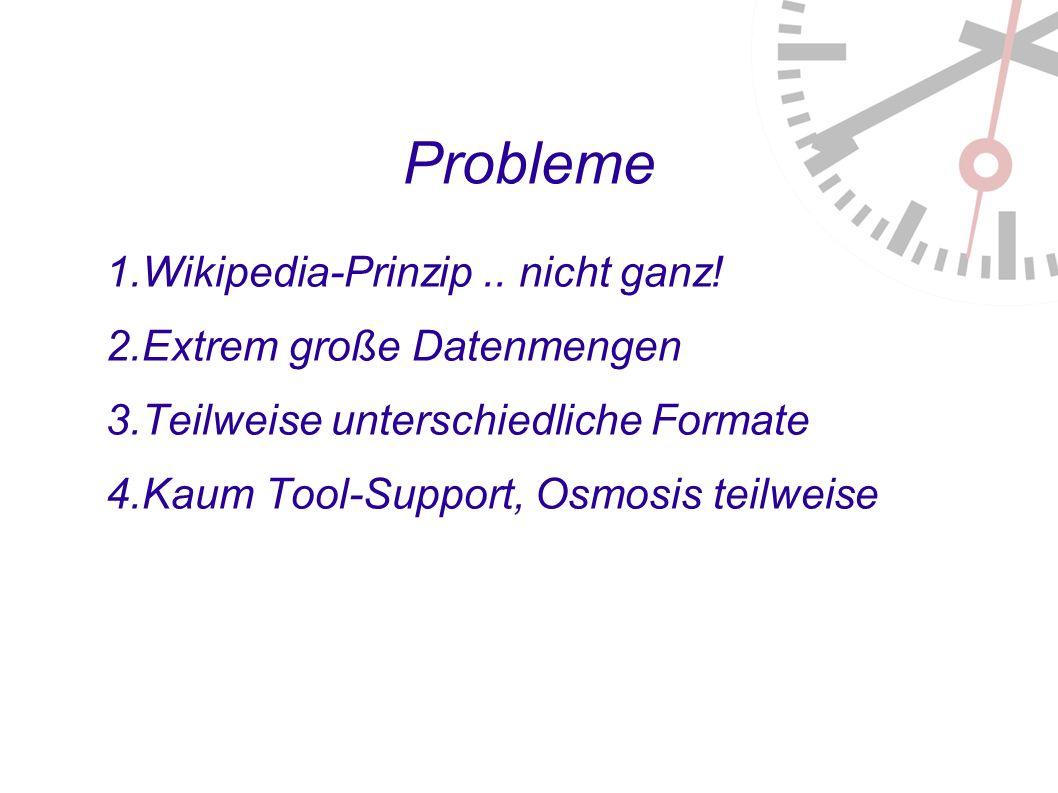 Probleme 1. Wikipedia-Prinzip.. nicht ganz. 2. Extrem große Datenmengen 3.