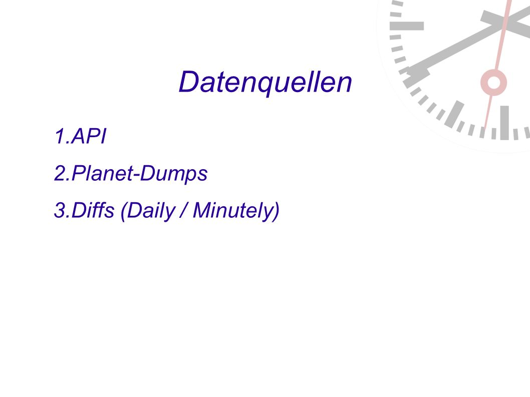Datenquellen 1. API 2. Planet-Dumps 3. Diffs (Daily / Minutely) 4. Experimental Full-History