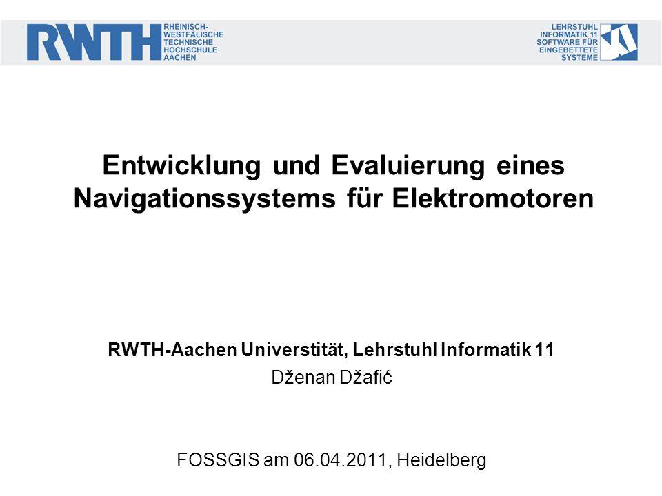 RWTH-Aachen Universtität, Lehrstuhl Informatik 11 Dženan Džafić FOSSGIS am 06.04.2011, Heidelberg Entwicklung und Evaluierung eines Navigationssystems für Elektromotoren