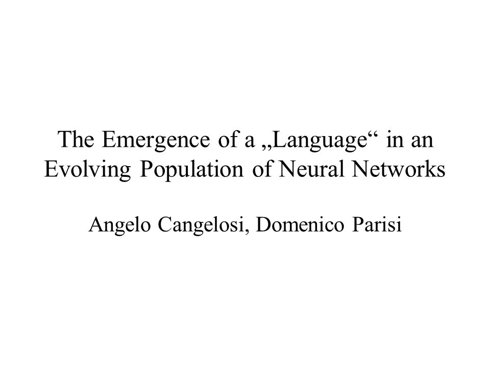 The Emergence of a Language in an Evolving Population of Neural Networks Angelo Cangelosi, Domenico Parisi