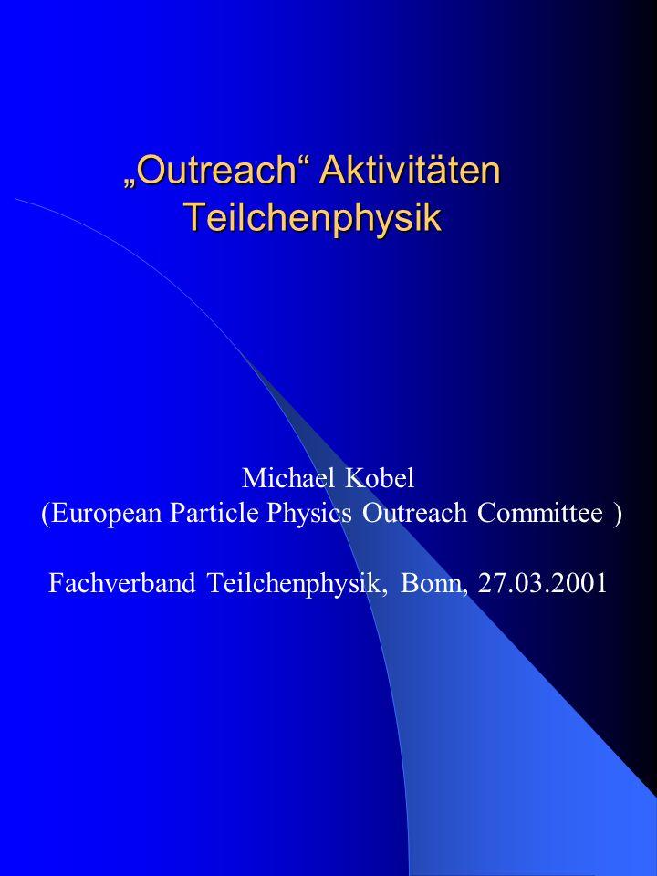 Outreach Aktivitäten Teilchenphysik Michael Kobel (European Particle Physics Outreach Committee ) Fachverband Teilchenphysik, Bonn, 27.03.2001