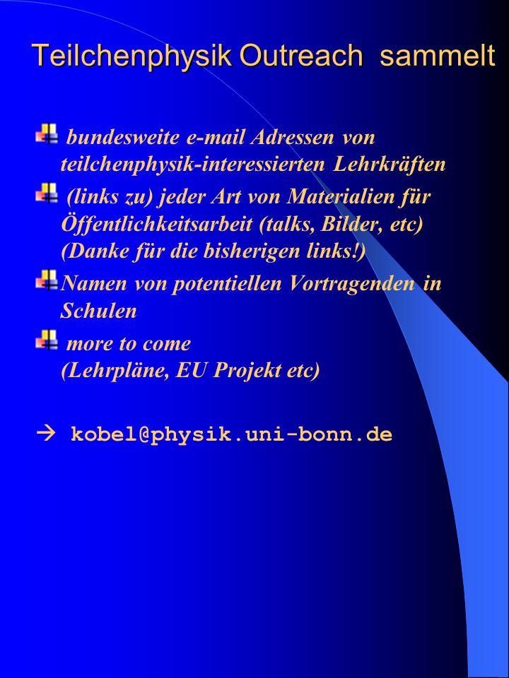 Teilchenphysik Outreach sammelt bundesweite e-mail Adressen von teilchenphysik-interessierten Lehrkräften (links zu) jeder Art von Materialien für Öffentlichkeitsarbeit (talks, Bilder, etc) (Danke für die bisherigen links!) Namen von potentiellen Vortragenden in Schulen more to come (Lehrpläne, EU Projekt etc) kobel@physik.uni-bonn.de