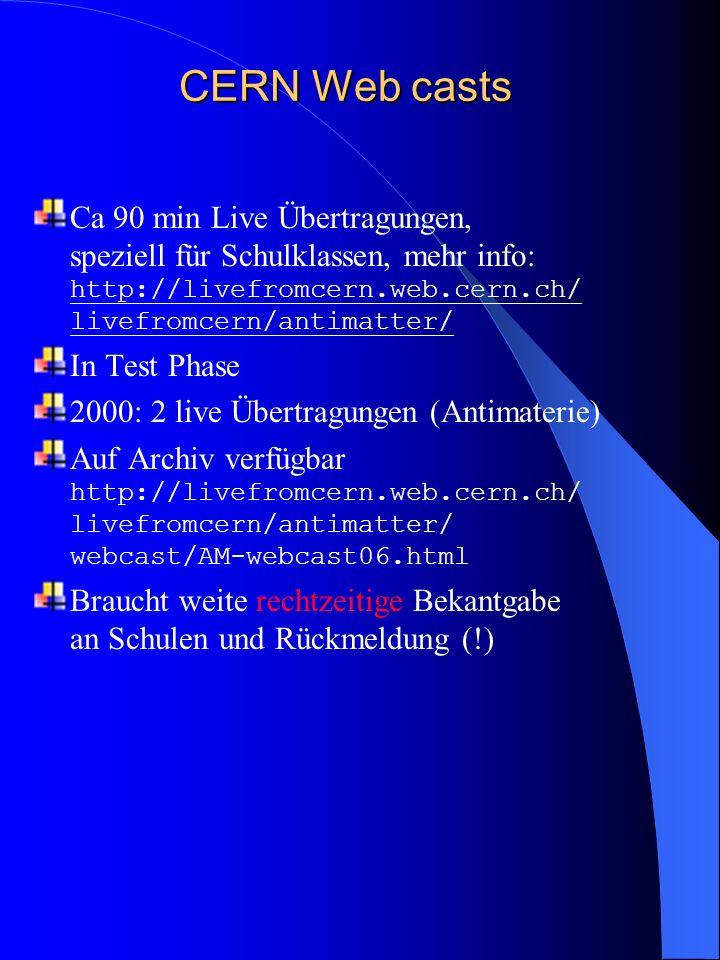 CERN Web casts Ca 90 min Live Übertragungen, speziell für Schulklassen, mehr info: http://livefromcern.web.cern.ch/ livefromcern/antimatter/ In Test Phase 2000: 2 live Übertragungen (Antimaterie) Auf Archiv verfügbar http://livefromcern.web.cern.ch/ livefromcern/antimatter/ webcast/AM-webcast06.html Braucht weite rechtzeitige Bekantgabe an Schulen und Rückmeldung (!)