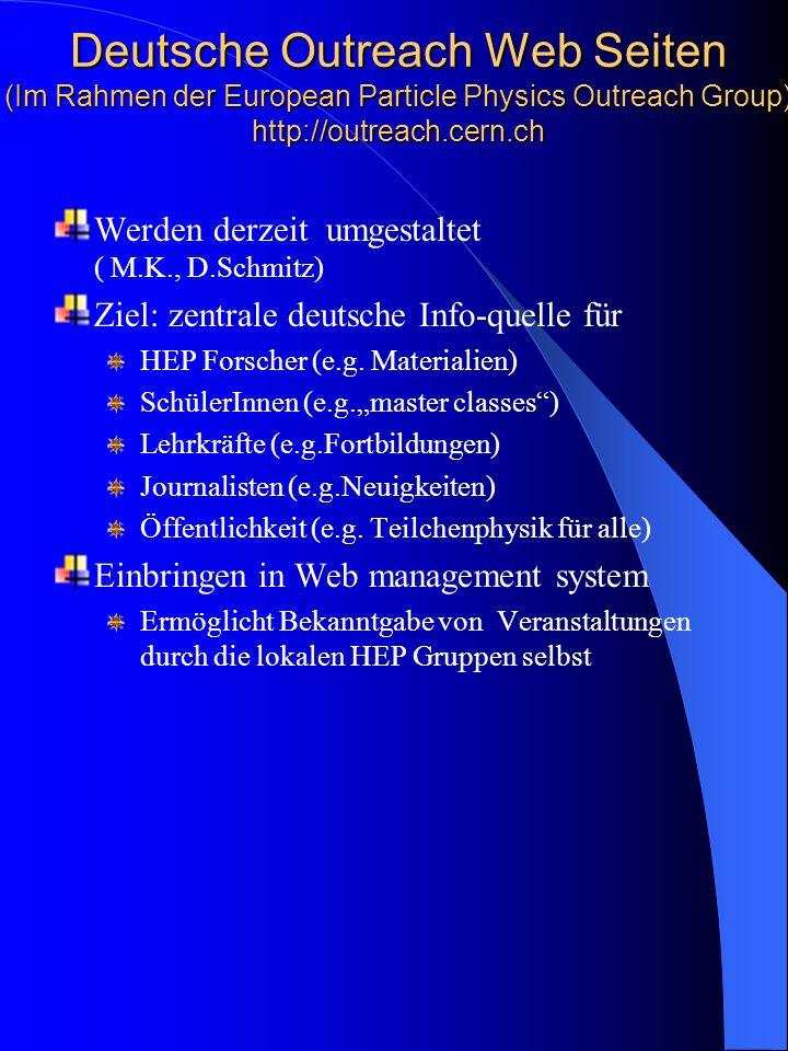 Deutsche Outreach Web Seiten (Im Rahmen der European Particle Physics Outreach Group) http://outreach.cern.ch Werden derzeit umgestaltet ( M.K., D.Schmitz) Ziel: zentrale deutsche Info-quelle für HEP Forscher (e.g.