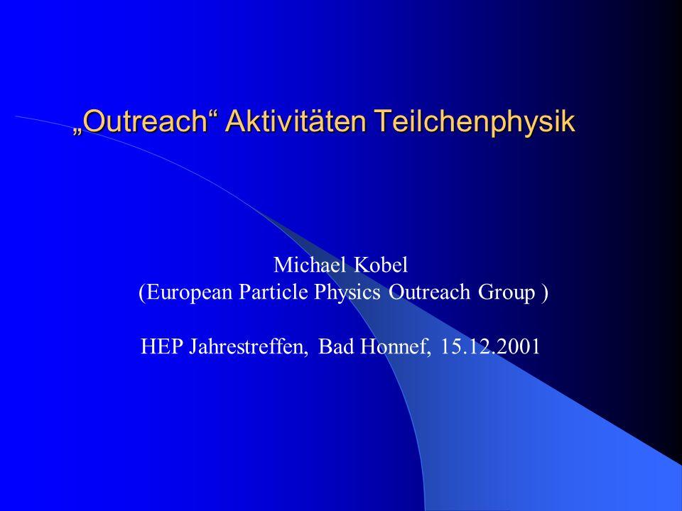 Outreach Aktivitäten Teilchenphysik Michael Kobel (European Particle Physics Outreach Group ) HEP Jahrestreffen, Bad Honnef, 15.12.2001