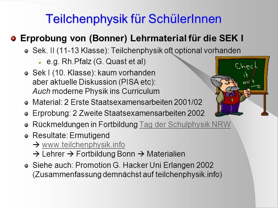 Teilchenphysik für SchülerInnen Erprobung von (Bonner) Lehrmaterial für die SEK I Sek. II (11-13 Klasse): Teilchenphysik oft optional vorhanden e.g. R