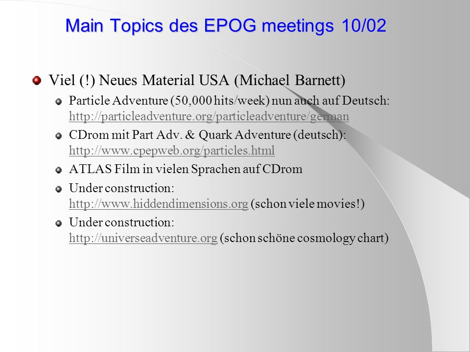 Main Topics des EPOG meetings 10/02 Viel (!) Neues Material USA (Michael Barnett) Particle Adventure (50,000 hits/week) nun auch auf Deutsch:     CDrom mit Part Adv.