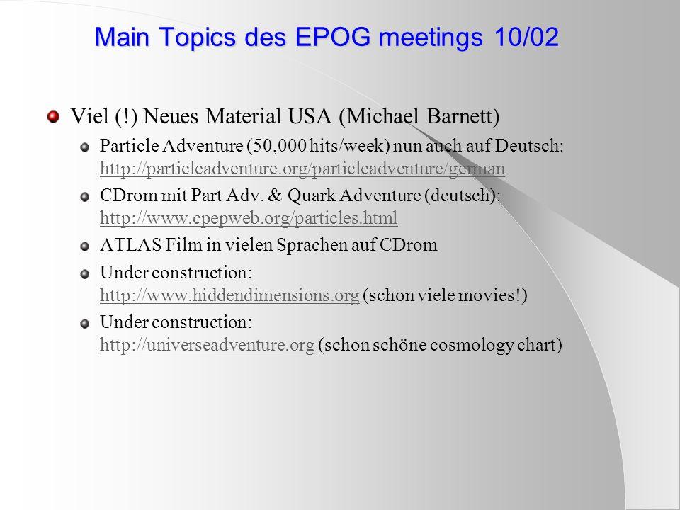 Main Topics des EPOG meetings 10/02 Viel (!) Neues Material USA (Michael Barnett) Particle Adventure (50,000 hits/week) nun auch auf Deutsch: http://particleadventure.org/particleadventure/german http://particleadventure.org/particleadventure/german CDrom mit Part Adv.