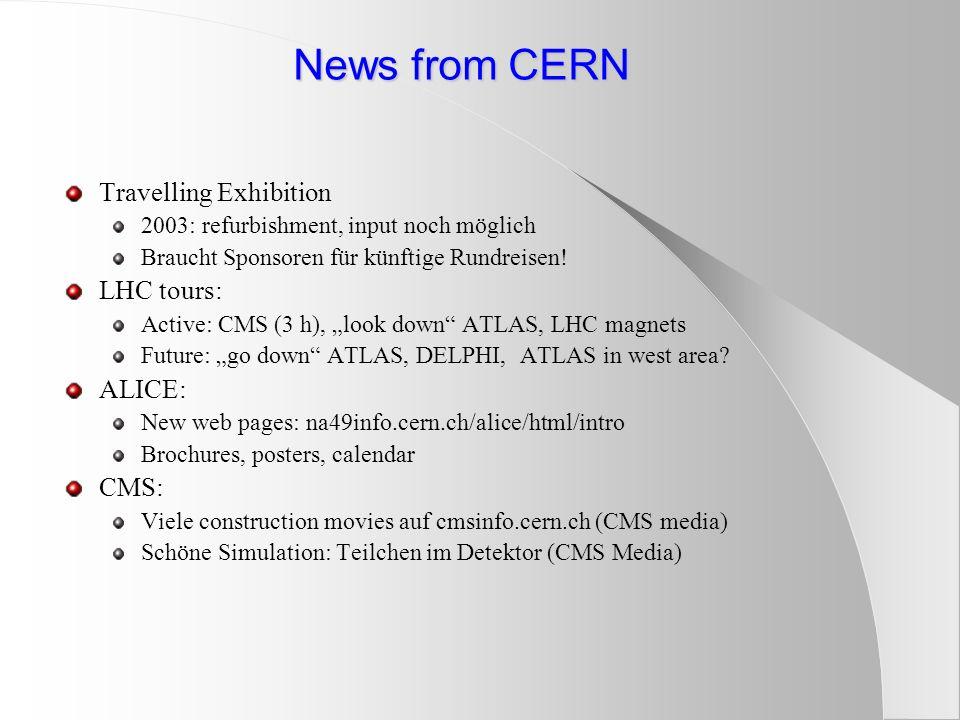 News from CERN Travelling Exhibition 2003: refurbishment, input noch möglich Braucht Sponsoren für künftige Rundreisen! LHC tours: Active: CMS (3 h),