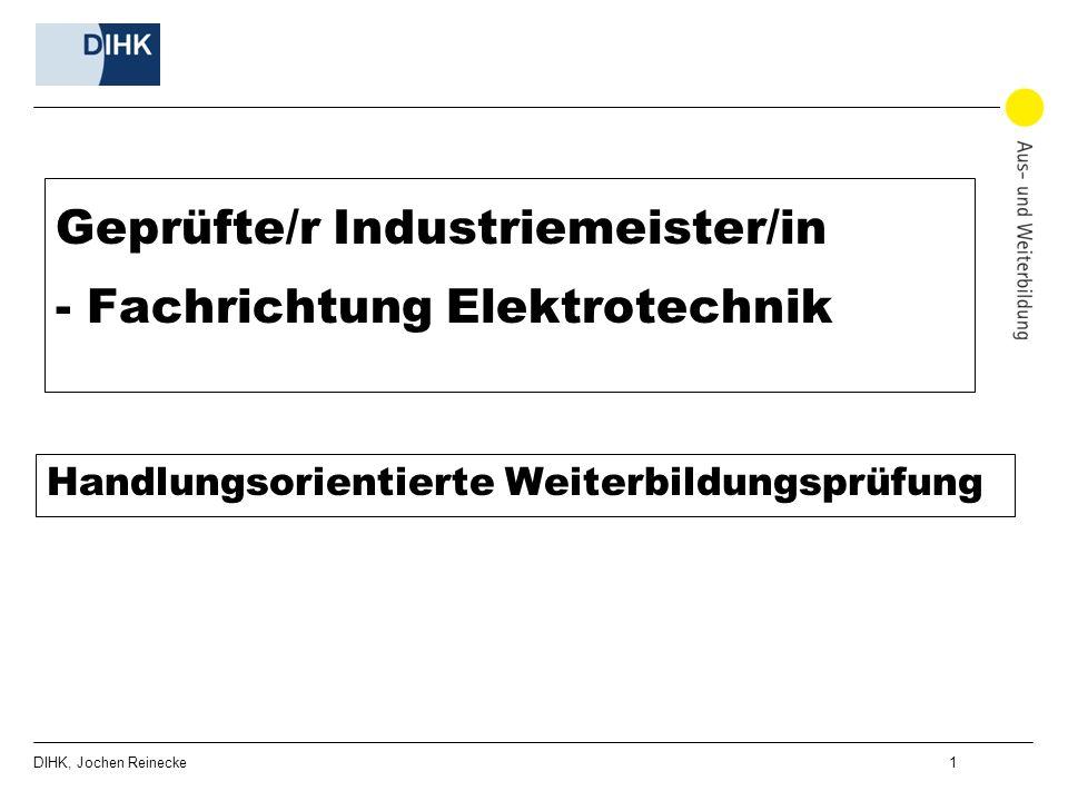 DIHK, Jochen Reinecke 1 Geprüfte/r Industriemeister/in - Fachrichtung Elektrotechnik Handlungsorientierte Weiterbildungsprüfung