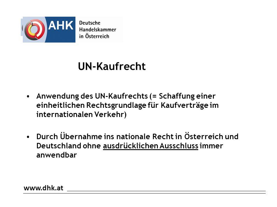 www.dhk.at UN-Kaufrecht Anwendung des UN-Kaufrechts (= Schaffung einer einheitlichen Rechtsgrundlage für Kaufverträge im internationalen Verkehr) Durch Übernahme ins nationale Recht in Österreich und Deutschland ohne ausdrücklichen Ausschluss immer anwendbar