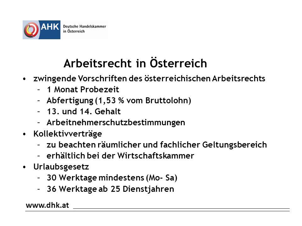 www.dhk.at Arbeitsrecht in Österreich zwingende Vorschriften des österreichischen Arbeitsrechts –1 Monat Probezeit –Abfertigung (1,53 % vom Bruttolohn) –13.