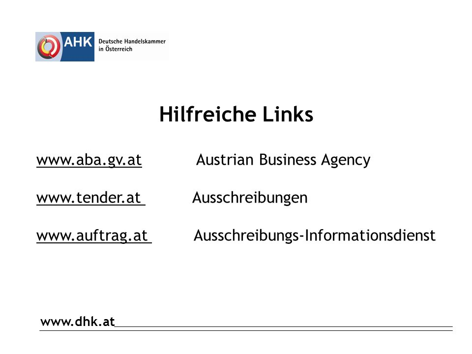 www.dhk.at Hilfreiche Links www.aba.gv.at Austrian Business Agency www.tender.at Ausschreibungen www.auftrag.at Ausschreibungs-Informationsdienst